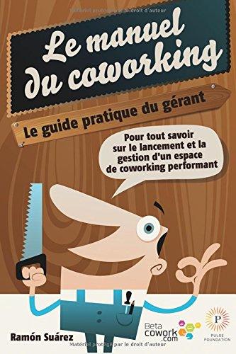 Le manuel du coworking: le guide pratique du gérant: Pour tout savoir sur le lancement et la gestion d'un espace de coworking performant par Ramón Suárez