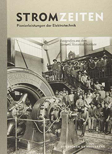 Stromzeiten: Pionierleistungen der Elektrotechnik. Fotografien aus dem Siemens Historical Institute -
