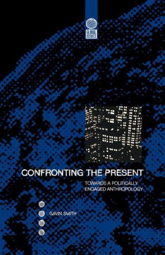 Confronting the Present: Towards a Politically Engaged Anthropology (Global Issues)