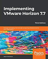 Implementing VMware Horizon 7.7: Manage and deploy the end-user computing infrastructure for your organization, 3rd Edition