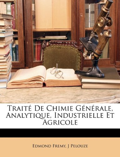 Traite de Chimie Generale, Analytique, Industrielle Et Agricole par Edmond Fremy