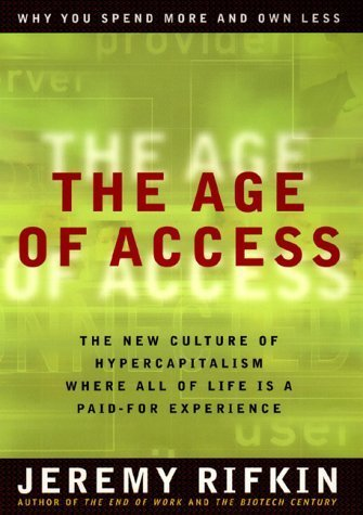 The Age of Access: The New Culture of Hypercapitalism, Where All of Life Is a Paid-For Experience by Rifkin, Jeremy (2000) Hardcover