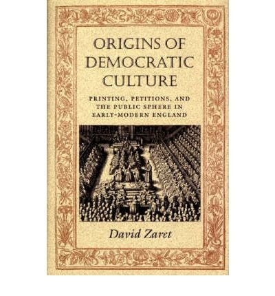ORIGINS OF DEMOCRATIC CULTURE: PRINTING, PETITIONS, AND THE PUBLIC SPHERE IN EARLY-MODERN ENGLAND (PRINCETON STUDIES IN CULTURAL SOCIOLOGY) BY ZARET, DAVID (AUTHOR)HARDCOVER