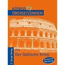 Der Gallische Krieg. Wortgetreue deutsche Übersetzung der Bücher I bis VIII (Königs Übersetzungen)