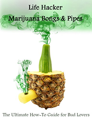 Life Hacker: Marijuana Bongs & Pipes: The Ultimate How-To Guide for Bud Lovers (English Edition)
