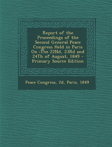 Report of the Proceedings of the Second General Peace Congress Held in Paris On;the 22nd, 23rd and 24th of August, 1849