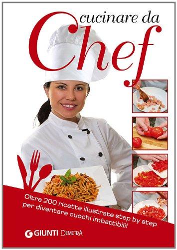 Cucinare da chef. Oltre 200 ricette illustrate step by step per diventare cuochi imbattibili!