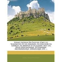 Voyage Autour Du Caucase: Chez Les Tcherkesses Et Les Abkhases, En Colchide En Georgie, En Armenie Et En Crimee; Avec Un Atlas Geographique, Pittoresque, Archeologique, Geologique, Etc. ...