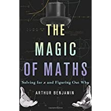 The Magic of Maths: Solving for x and Figuring Out Why by Arthur Benjamin (2015-09-08)