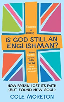 Is God Still An Englishman?: How We Lost Our Faith (But Found New Soul) by [Moreton, Cole]