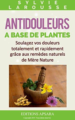 Antidouleurs à base de plantes: soulagez vos douleurs totalement et rapidement grâce aux remèdes naturels de Mère Nature (Soulager la douleur t. 2)