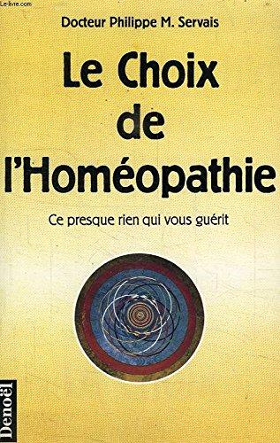 Le choix de l'homéopathie : Ce presque rien qui vous guérit par Philippe Servais