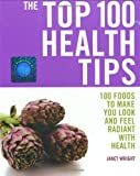 Top 100 Health Tips: 100 Foods to Make You Look and Feel Radiant with Health (The Top 100)
