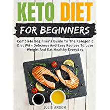 Keto Diet For Beginners: Complete Beginner's Guide To The Ketogenic Diet With Delicious And Easy Recipes To Lose Weight And Eat Healthy Everyday (English Edition)