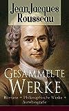 Gesammelte Werke: Romane + Philosophische Werke + Autobiografie: Der Gesellschaftsvertrag oder Prinzipien des Staatsrechtes, Julie oder Die neue Heloise, ... oder über die Erziehung, Die Bekenntnisse