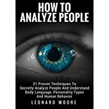 How To Analyze People: 21 Proven Techniques To Secretly Analyze People And Understand Body Language, Personality Types And Human Behavior (English Edition)