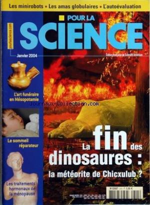 POUR LA SCIENCE [No 315] du 01/01/2004 - la fin des dinosaures - la meteorite de chicxulub - les minirobots - les amas globulaires - l'autoevaluation - l'art funeraires en mesopotamie - le sommeil reparateur - les traitements hormonaux de la menopause