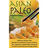 Asian Paleo: Delicious Gluten Free Recipes for Authentic Classic Chinese, Thai, Japanese, Vietnamese, Korean and Comfort Food Without Feeling Guilty! (English Edition)