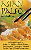 Asian Paleo: Delicious Gluten Free Recipes for Authentic Classic Chinese, Thai, Japanese, Vietnamese, Korean and Comfort Food Without Feeling Guilty!