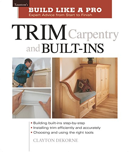 Build Like a Pro - Expert Advice from Start to Finish: Trim Carpentry and Built-ins