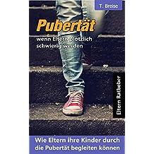 Pubertät - wenn Eltern plötzlich schwierig werden: Wie Eltern ihre Kinder durch die Pubertät begleiten können