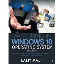 Mastering in Windows 10 Operating System Volume I: Window 10 Apps, Control Panel, Registry, Services, Tips & Tricks & Group Policy