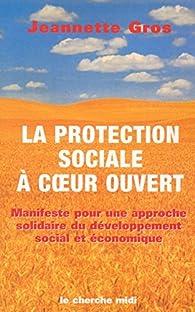 La protection sociale à coeur ouvert. Manifeste pour une approche solidaire du développement social et économique par Jeannette Gros