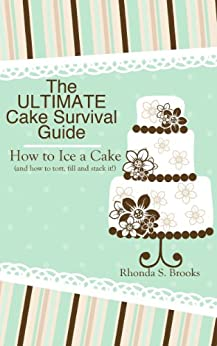 The Ultimate Cake Survival Guide: How to Ice a Cake: (and how to tort, fill, dowel and stack it!) (English Edition) von [Brooks, Rhonda S.]