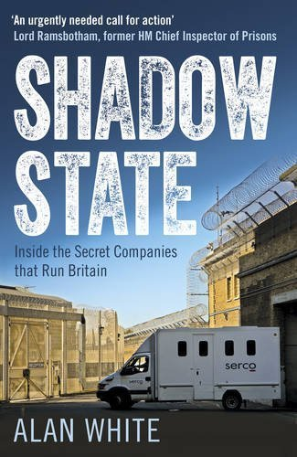Shadow State: Inside the Secret Companies that Run Britain by Alan White (2016-07-12)