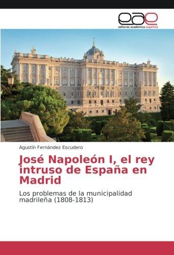 Descargar Libro José Napoleón I, el rey intruso de España en Madrid: Los problemas de la municipalidad madrileña (1808-1813) de Agustín Fernández Escudero
