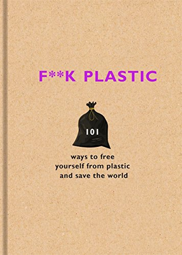F**k Plastic: 101 ways to free yourself from plastic and save the world por Various