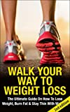 Walk Your Way To Weight Loss 2nd edition: The Ultimate Guide On How To Lose Weight, Burn Fat & Stay Thin With Walking (Weight Loss, Exercise, work out, ... stay thin, energy, fitness, healing)