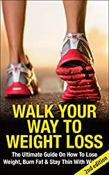 Walk Your Way To Weight Loss 2nd edition: The Ultimate Guide On How To Lose Weight, Burn Fat & Stay Thin With Walking (Weight Loss, Exercise, work out, ... energy, fitness, healing) (English Edition)