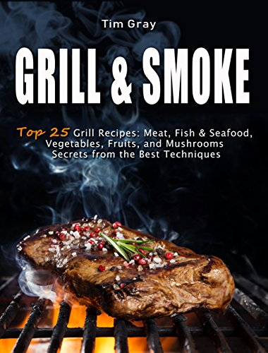 GRILL & SMOKE Top 25 Grill Recipes: Meat, Fish & Seafood, Vegetables, Fruits, and Mushrooms (Secrets from the Best Techniques) (English Edition)
