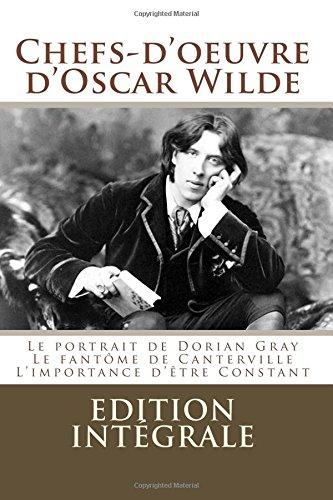 Chefs-d'oeuvre d'Oscar Wilde: (Le portrait de Dorian Gray,Le fantôme de Canterville, L'importance d'être Constant)