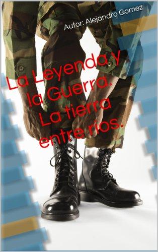 La Leyenda y la Guerra. La tierra entre ríos. por Alejandro Gomez