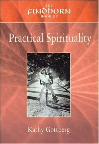 The Findhorn Book of Practical Spirituality: A Down-to-Earth Guide to a Miraculous Life (The Findhorn Book Of series) by Kathy Gottberg (2003-04-01)