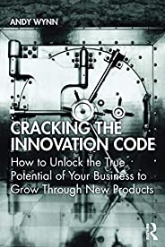 Cracking the Innovation Code: How To Unlock The True Potential of Your Business To Grow Through New Products