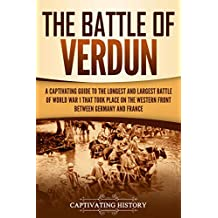 The Battle of Verdun: A Captivating Guide to the Longest and Largest Battle of World War 1 That Took Place on the Western Front Between Germany and France (English Edition)