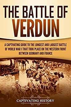 The Battle of Verdun: A Captivating Guide to the Longest and Largest Battle of World War 1 That Took Place on the Western Front Between Germany and France Epub Descargar