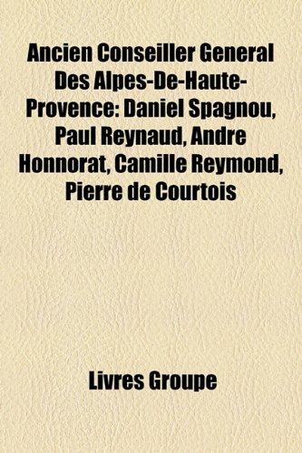 Ancien Conseiller Gnral Des Alpes-de-Haute-Provence: Daniel Spagnou, Paul Reynaud, Andr Honnorat, Camille Reymond, Pierre de Courtois