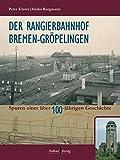 Der Rangierbahnhof Bremen-Gröpelingen: Spuren einer über 100-jährigen Geschichte - Peter Köster