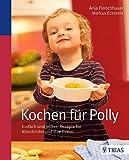 Kochen für Polly: Einfach und lecker: Rezepte für Kleinkinder und ihre Eltern