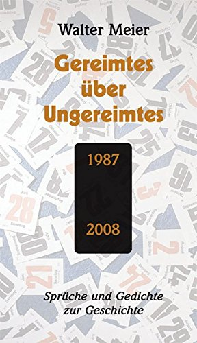 """Gereimtes über Ungereimtes: Sprüche und Gedichte zur Geschichte 1987 bis 2008. Ein garstig Lied! Pfui! ein politisch Lied! (Goethe: FAUST I, Szene in """"Auerbachs Keller"""")"""