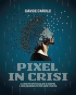 Pixel in crisi: La crisi più spettacolare di sempre, il miglior momento per unire i puntini di [Cardile, Davide]