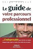 Le guide de votre parcours professionnel: L'indispensable pour chercher un emploi, changer de job, savoir se vendre, être maître de son avenir...