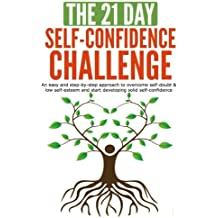 The 21-Day Self-Confidence Challenge: An easy and step-by-step approach to overcome self-doubt & low self-esteem and start developing solid self-confidence (21 Day Challenges)