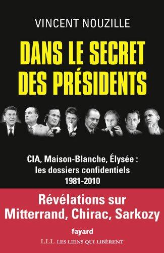 Dans le secret des présidents: CIA, Maison-Blanche, Elysée : les dossiers confidentiels, 1981-2010