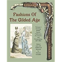 Fashions Of The Gilded Age: Evening, Bridal, Sports, Outerware, Accessories and Dressmaking 1887-1882
