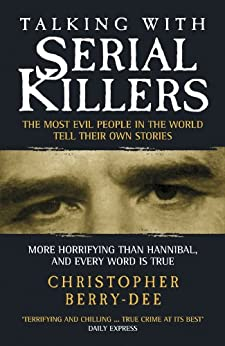 Talking with Serial Killers: The Most Evil People in the World Tell Their Own Stories by [Berry-Dee, Christopher]